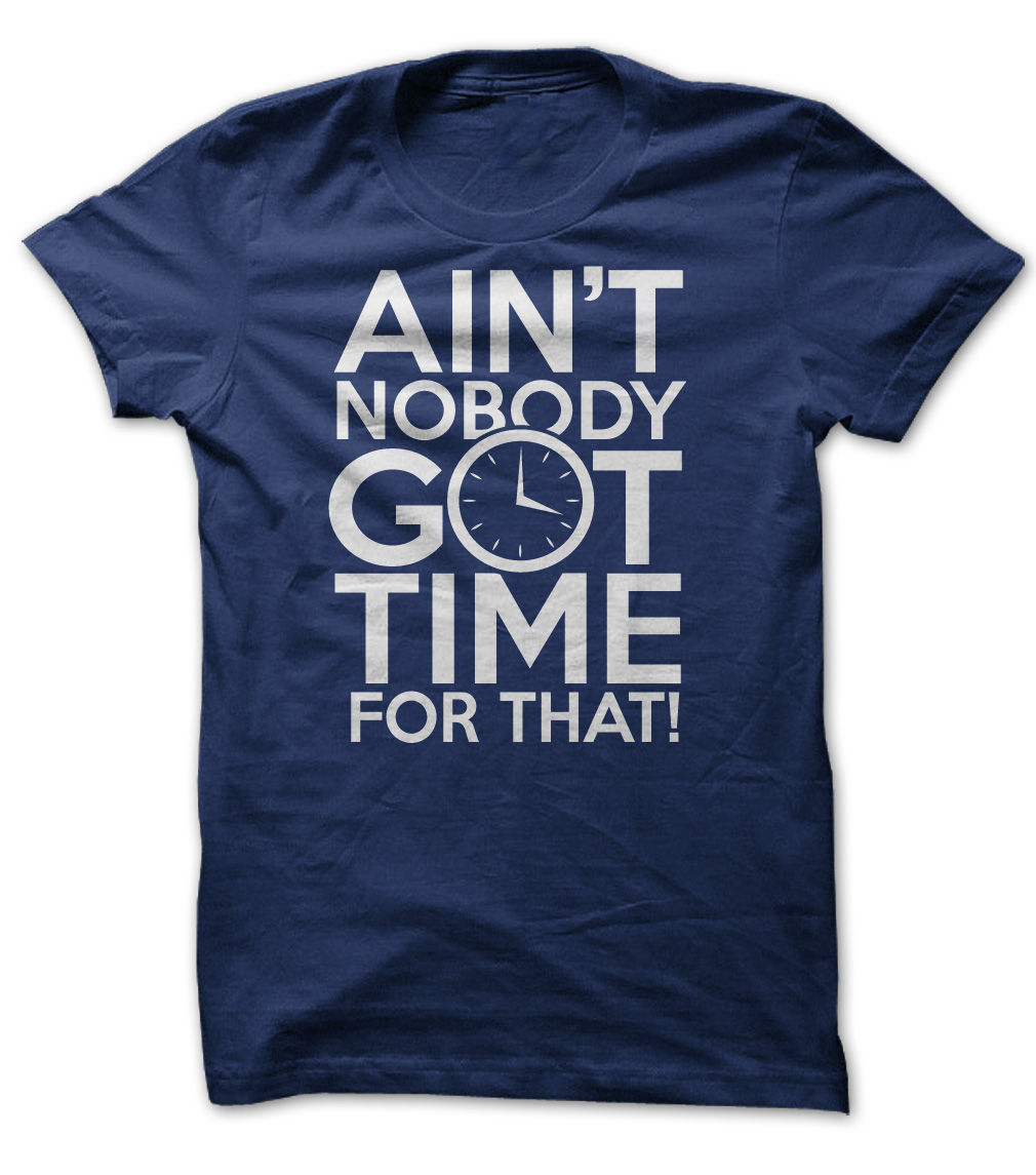 Aint Nobody Got Time For That T-Shirt & Hoodie