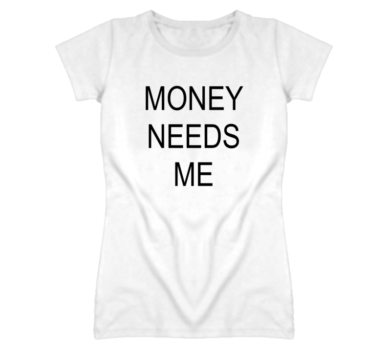 Money needs me popular funny white t shirt