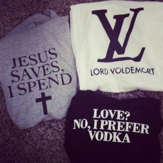 sweater love spend prefer no shirt and louis vuitton lord voldemort vodka jesus save lv sweatshirt t-shirt swag tumblr girl guys