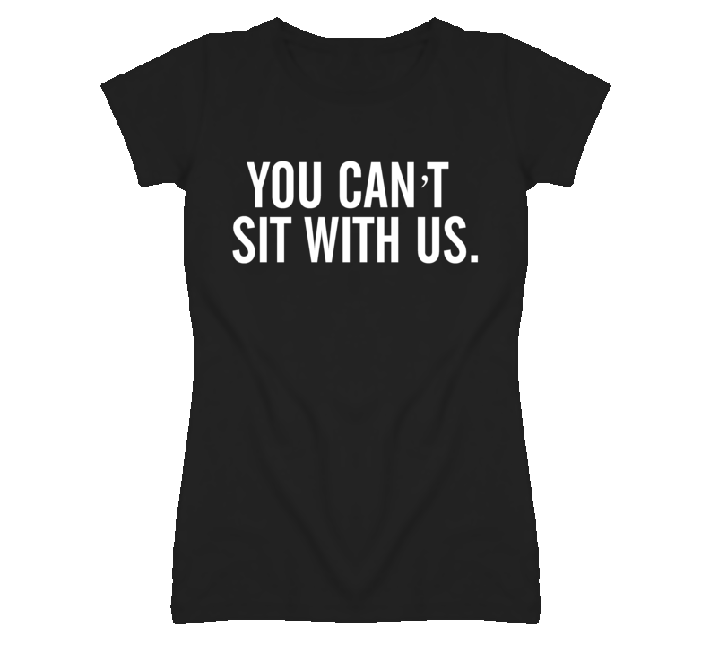 You Can't Sit With Us Funny Popular T Shirt