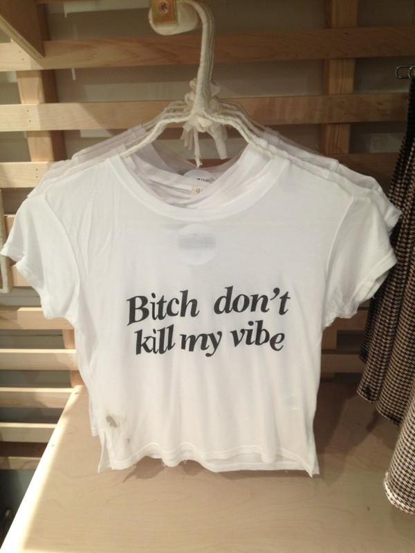 t-shirt shirt crop tops crop top t-shirt tshirt. crop tops white crop tops blouse white t-shirt writing cool shirts bitch don't kill my vibe urban tumblr