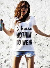 t-shirt,clothes,white t-shirt,i have nothing to wear,shirt,white,casual,cute,funny shirt,blouse,shirts with sayings,quote on it,t shirt with aquote,hipster,denim shorts,leyte,letters,nothing to wear,so true,stylish,funny,girls problems