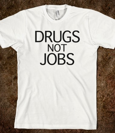 Drugs Not Jobs - A Shop Of Satyrs - Skreened T-shirts, Organic Shirts, Hoodies, Kids Tees, Baby One-Pieces and Tote Bags Custom T-Shirts, Organic Shirts, Hoodies, Novelty Gifts, Kids Apparel, Baby One-Pieces | Skreened - Ethical Custom Apparel