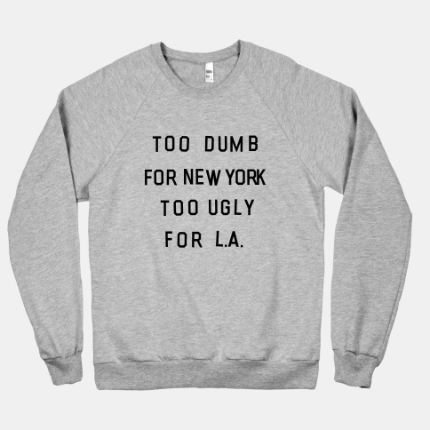 Too Dumb For New York, Too Ugly for L.A. | HUMAN | T-Shirts, Tanks, Sweatshirts and Hoodies