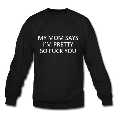 My mom says i'm pretty so fuck you T-Shirt | Spreadshirt | ID: 13412234