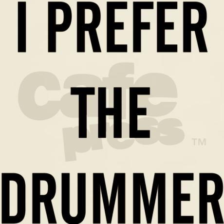 I prefer the drummer t