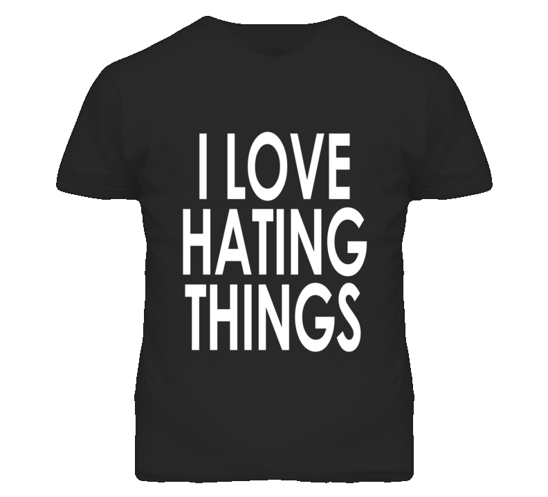 I Love Hating Things Funny Graphic T Shirt