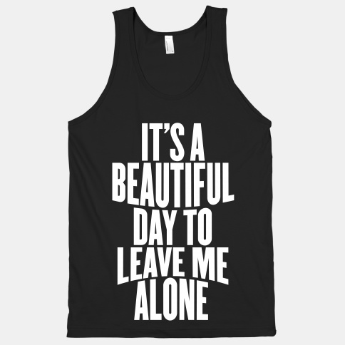 It's A Beautiful Day To Leave Me Alone | HUMAN | T-Shirts, Tanks, Sweatshirts and Hoodies