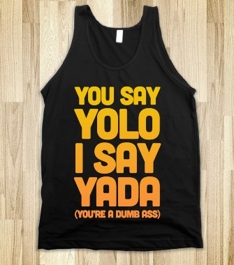 You Say YOLO I Say YADA - Passion4pop - Skreened T-shirts, Organic Shirts, Hoodies, Kids Tees, Baby One-Pieces and Tote Bags Custom T-Shirts, Organic Shirts, Hoodies, Novelty Gifts, Kids Apparel, Baby One-Pieces | Skreened - Ethical Custom Apparel