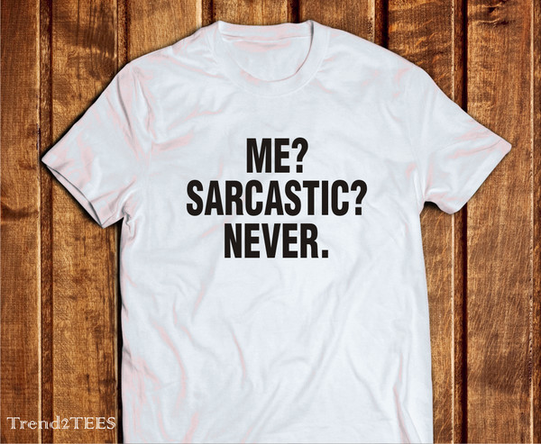 T Shirt Sarcastic Me Sarcastic Never Sarcasm Shirt