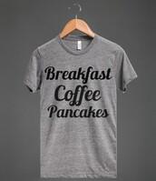 t-shirt,breakfast,coffee,pancakes,starbucks coffee,mornings,shirt