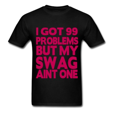 I GOT 99 PROBLEMS BUT MY SWAG AIN'T ONE T-Shirt | Spreadshirt | ID: 8836249