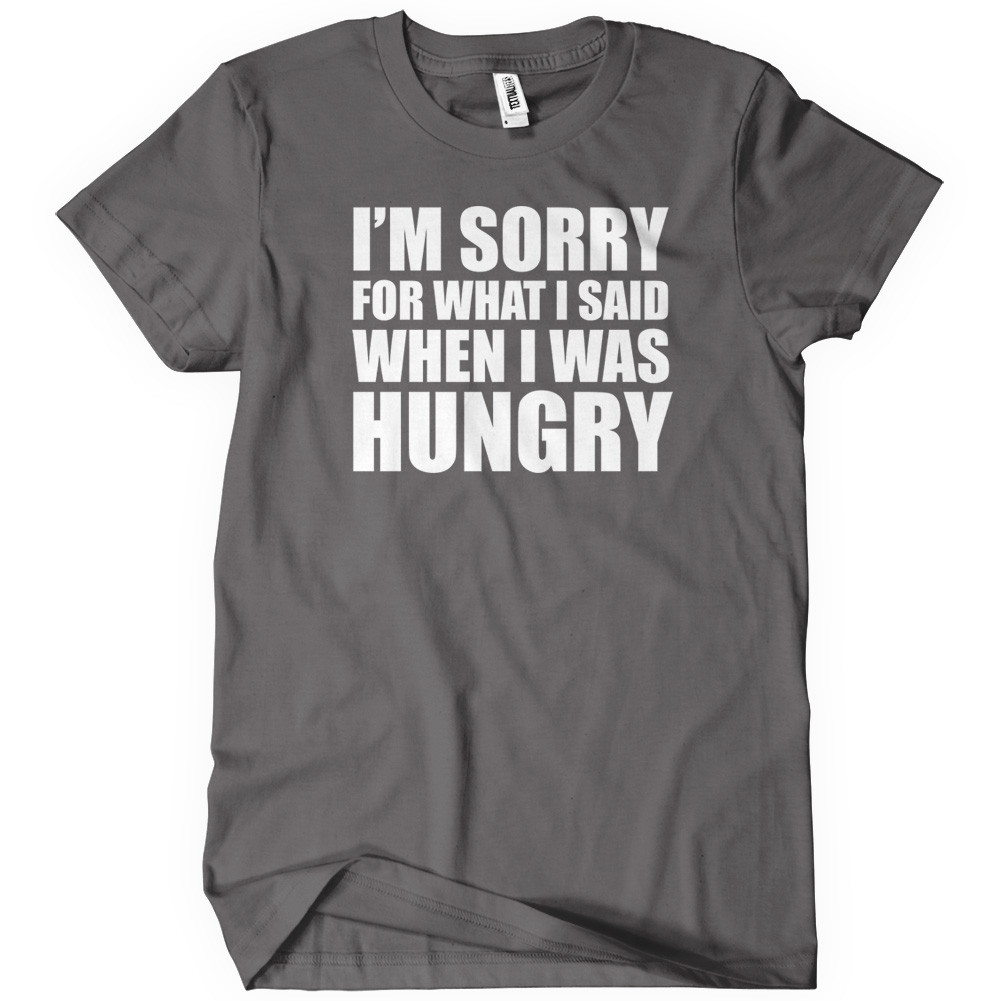 I'm sorry for what i said when i was hungry funny t