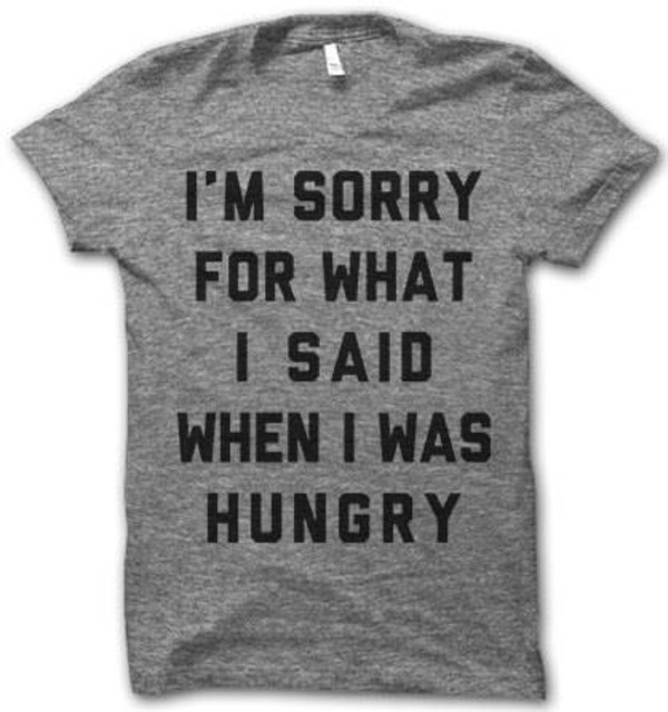 t-shirt heather grey shirt sorry hungry top black grey quote on it graphic tee gris noir t-shirt i'm sorry for what i said  when i was hungry grey t-shirt