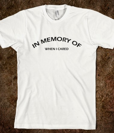 a2904b12e In Memory Of When I Cared - Trenton's Creations - Skreened T-shirts,  Organic Shirts, Hoodies, Kids Tees, ...