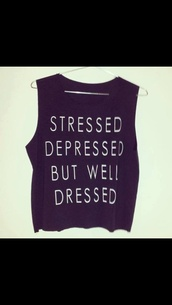 tank top,stressed depressed but well dressed,shirt