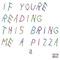 """""""if you're reading this bring me a pizza"""