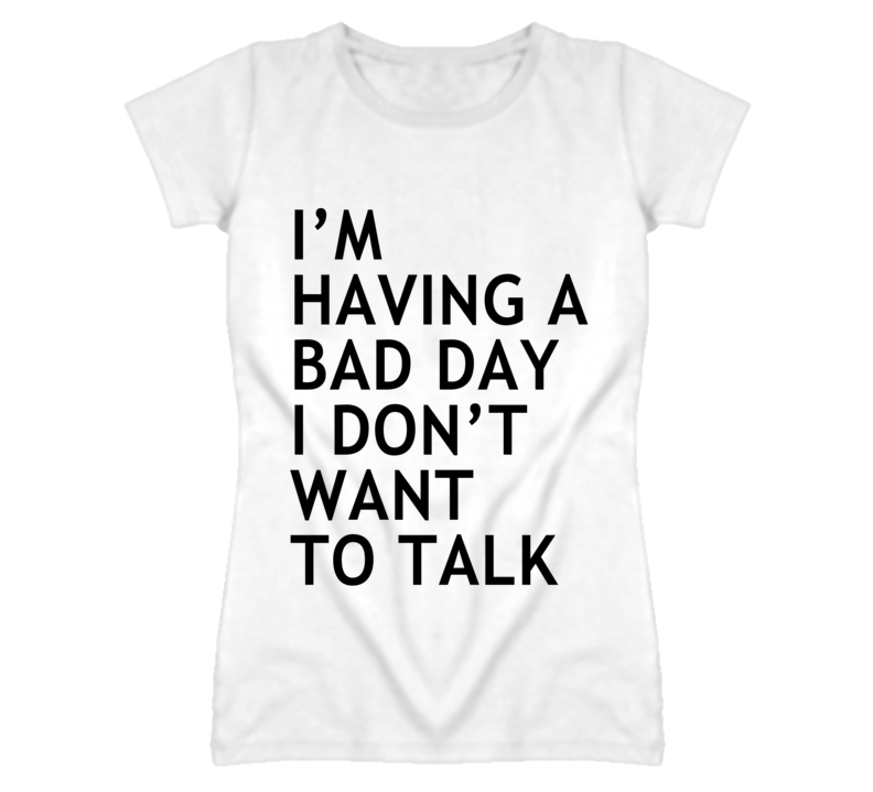 Im having a bad day i dont want to talk real life t shirt