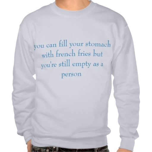 """you can fill your stomach with french fries"" pull over sweatshirt 