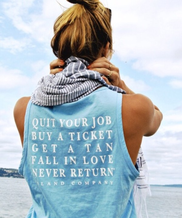 shirt top new years resolution blue top tank top blue tan blouse denim pprint summer girl scarf t-shirt funny t-shirt t-shirt t-shirt printed t-shirt sweater quote on it quote on it hipster beach surf skater bleu travel tank top cute life graphic tee sleeveless get a tan fall in love never return island company sailing buy a ticket quit your job blue shirt pretty crop tops i need im inlove light blue blonde hair baby blue bro tank blanc hairstyles love style jewels spring fashion cool beautiful beautifulhalo