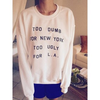 sweater quote on it rose wholesale la new york city too dumb for new york too ugly for la tumblr sweater dope rad swag instagram white top