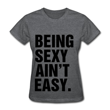 Being sexy ain't easy T-Shirt | Spreadshirt | ID: 13354701