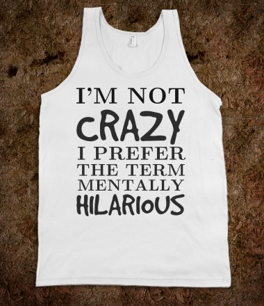 I'm not crazy mentally hilarious tank top tee t shirt tshirt  - funnyt - Skreened T-shirts, Organic Shirts, Hoodies, Kids Tees, Baby One-Pieces and Tote Bags Custom T-Shirts, Organic Shirts, Hoodies, Novelty Gifts, Kids Apparel, Baby One-Pieces | Skreened - Ethical Custom Apparel