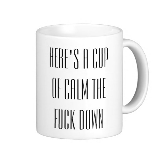 HERE'S A CUP OF CALM THE FCK DOWN