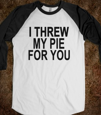 I threw my pie for you - Misc - Skreened T-shirts, Organic Shirts, Hoodies, Kids Tees, Baby One-Pieces and Tote Bags Custom T-Shirts, Organic Shirts, Hoodies, Novelty Gifts, Kids Apparel, Baby One-Pieces | Skreened - Ethical Custom Apparel