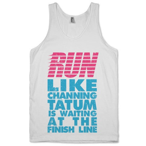 Run Like Channing Tatum Is Waiting At The Finish Line | Activate Apparel | T-Shirts, Tanks, Sweatshirts and Hoodies
