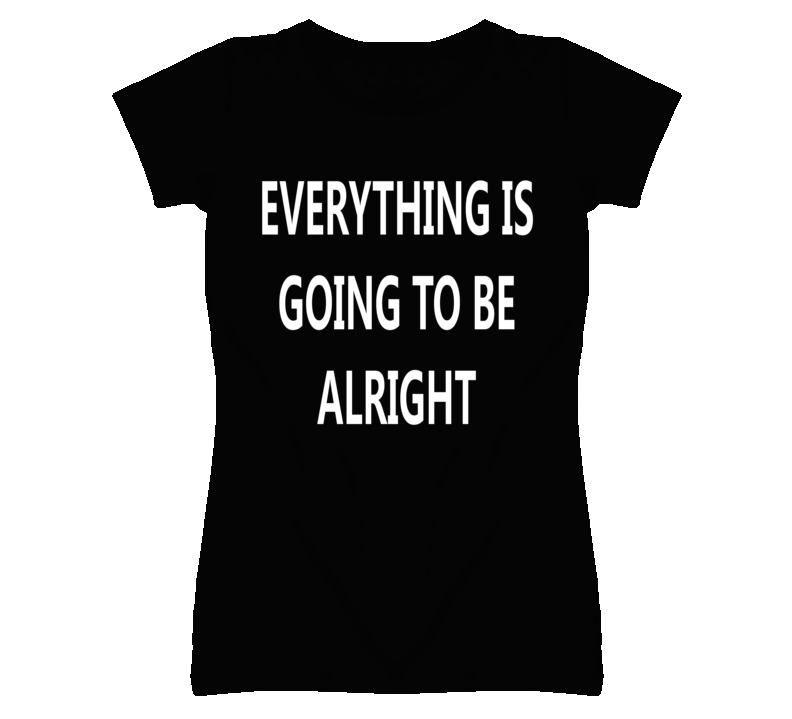 Everything is going to be alright popular t shirt