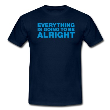 Everything is going to be alright T-Shirt | Spreadshirt | ID: 9351918