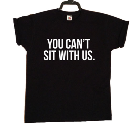 You Can't Sit With Us T-Shirt | FASHION SOUNDTRACK