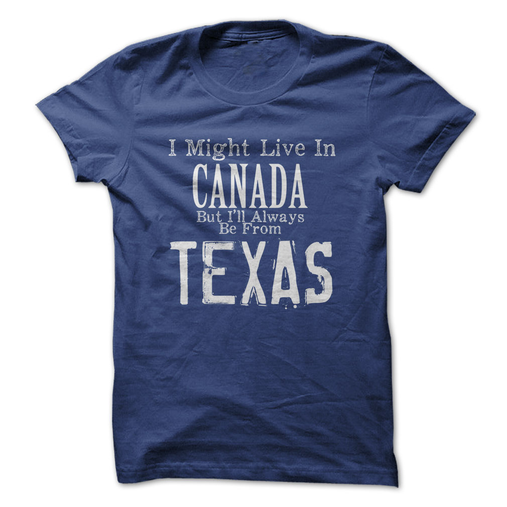 I Live In Canada, But I'll Always Be From Texas T-Shirt & Hoodie