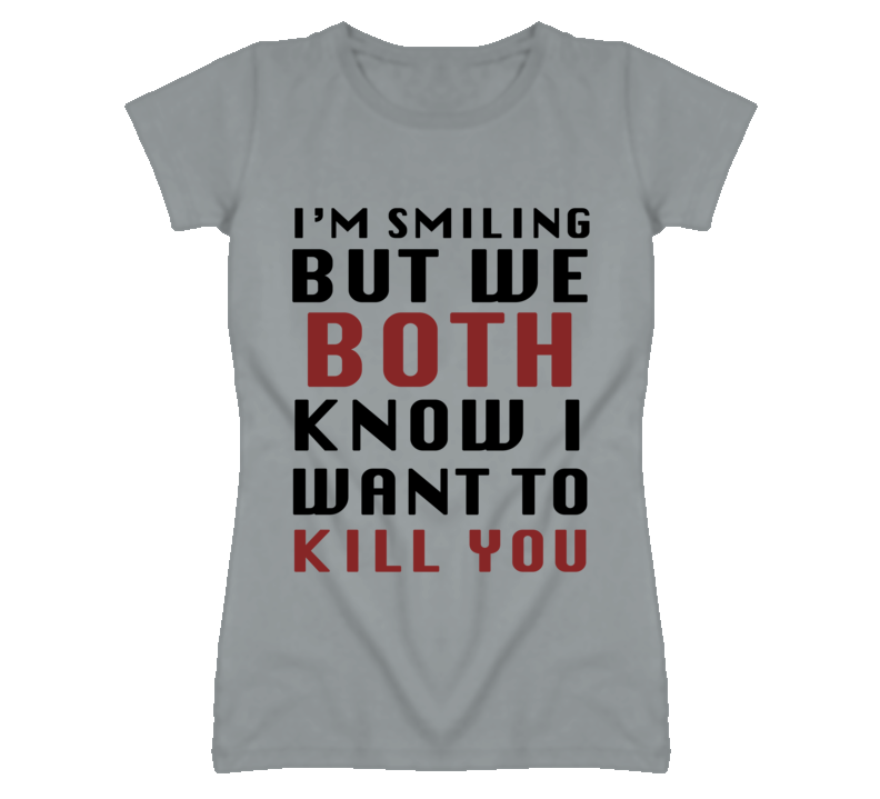 I'm Smiling But We Both Know I Want To Kill You Funny Graphic T Shirt