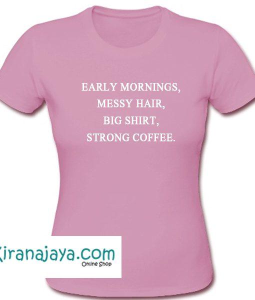 Early Mornings Messy Hair Big Shirt Strong Coffee T shirt – Kirana Jaya