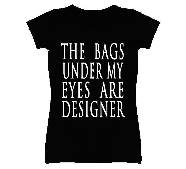 The Bags Under My Eyes Are Designer Funny Graphic T Shirt
