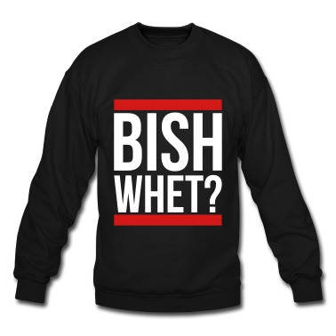 Bish whet? Sweatshirt | Spreadshirt | ID: 14689583