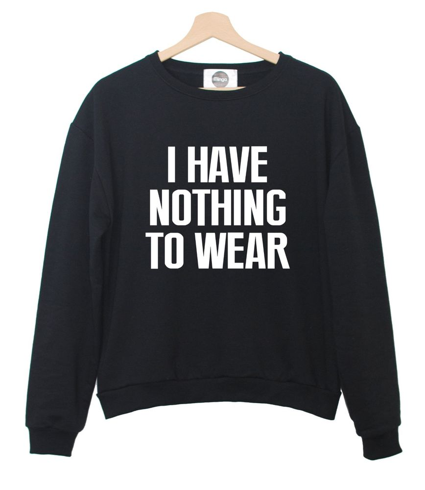 I have nothing to wear sweater t shirt tumblr swag dope fashion womens jumper