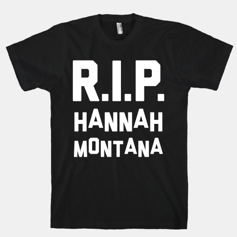 R.I.P. Hannah Montana | HUMAN | T-Shirts, Tanks, Sweatshirts and Hoodies