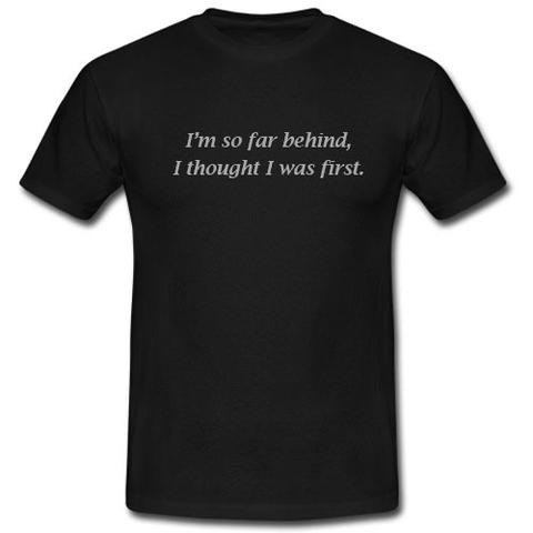 I'm So Far Behind I Thought I Was First T shirt