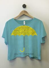 shirt,crop tops,light blue,yellow,how i met your mother,graphic tee,tumblr,cool,quote on it
