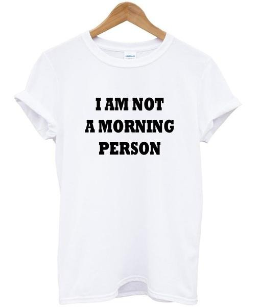 im not a morning person tshirt