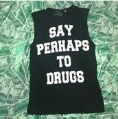shirt,shurt,muscle tee,black and white shirt,saying,quote on it,say perhaps to drugs,funny