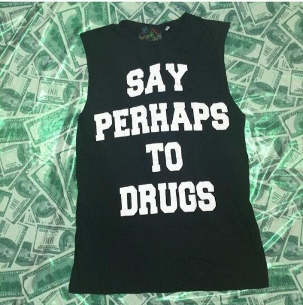 shirt shurt muscle tee black and white shirt saying quote on it say perhaps to drugs funny