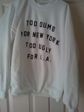 new york city,l.a.,sweater,cute,logo,oversized sweater,quote on it,tumblr,crewneck,winter outfits,white,la,los angeles,too dumb,too ugly,girl,sweatshirt,soft grunge,fashion,blogger,winter sweater,white sweater,shirt,black,wihte,clothes,too dumb for new york,too ugly for la,pullover,black and white,withe,tumblr sweater,dumb,jacket