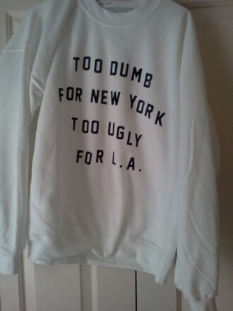new york city l.a. sweater cute logo oversized sweater quote on it tumblr crewneck winter outfits white la los angeles too dumb too ugly girl sweatshirt soft grunge fashion blogger winter sweater white sweater shirt black wihte clothes too dumb for new york too ugly for la pullover black and white withe tumblr sweater dumb jacket