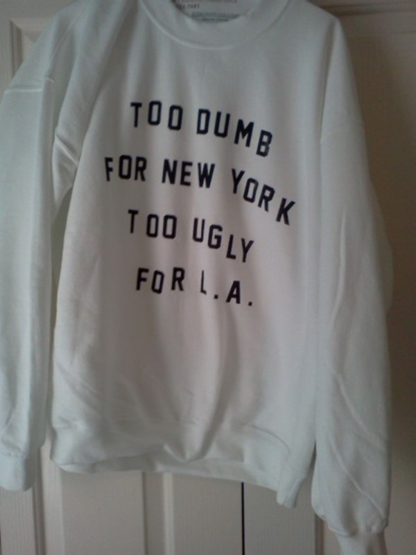 new york city l.a. sweater cute logo oversized sweater quote on it tumblr tumblr crewneck winter outfits white quote on it la los angeles too dumb too ugly girl sweatshirt soft grunge fashion blogger winter sweater white sweater shirt crewneck black wihte clothes too dumb for new york too ugly for la pullover black and white withe tumblr sweater new york city quote on it white sweater dumb new york city jacket white print