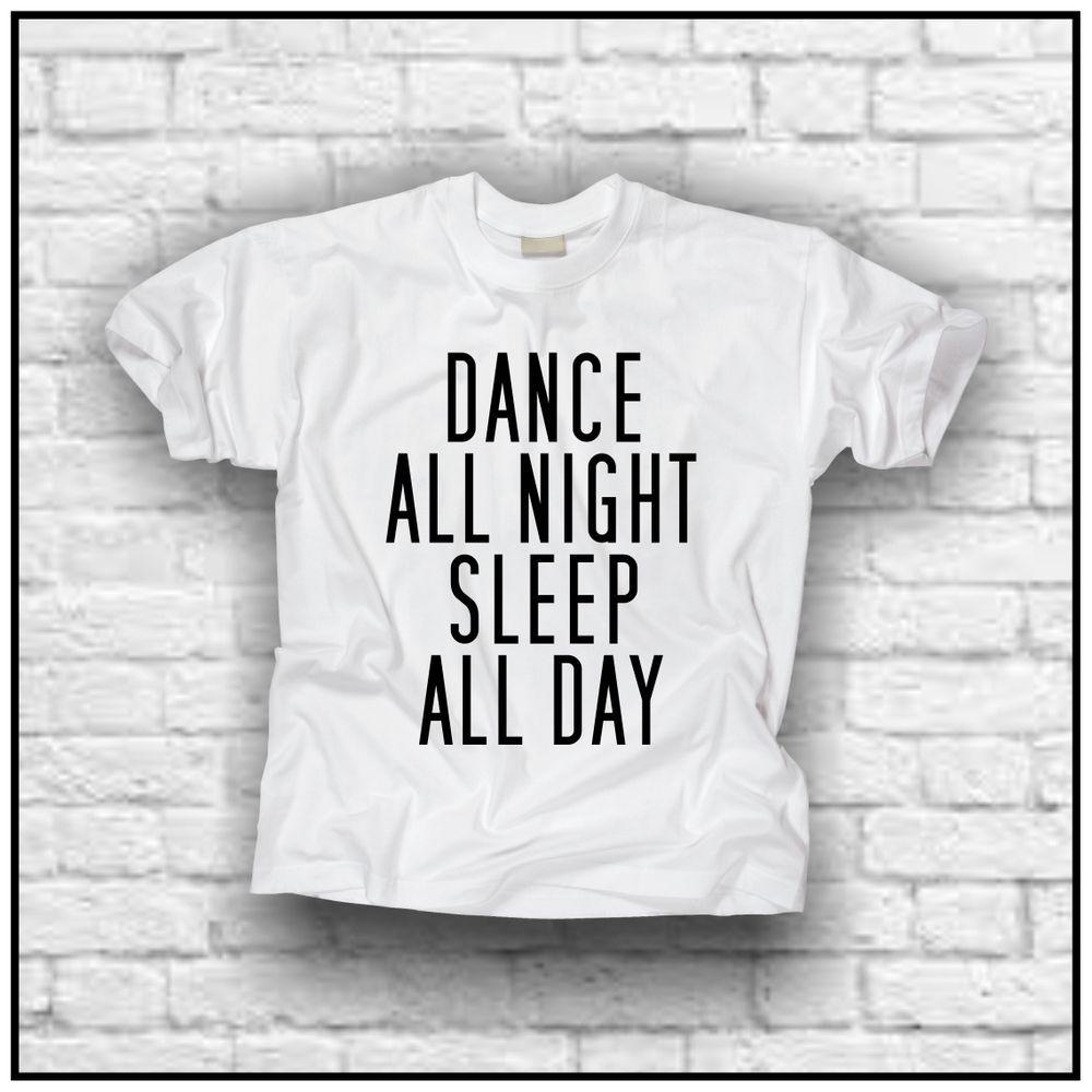 Dance all night sleep all day (t