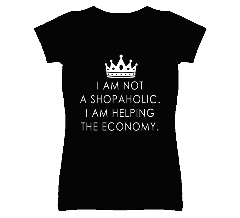 I Am Not A Shopaholic I Am Helping The Economy Funny Graphic T Shirt